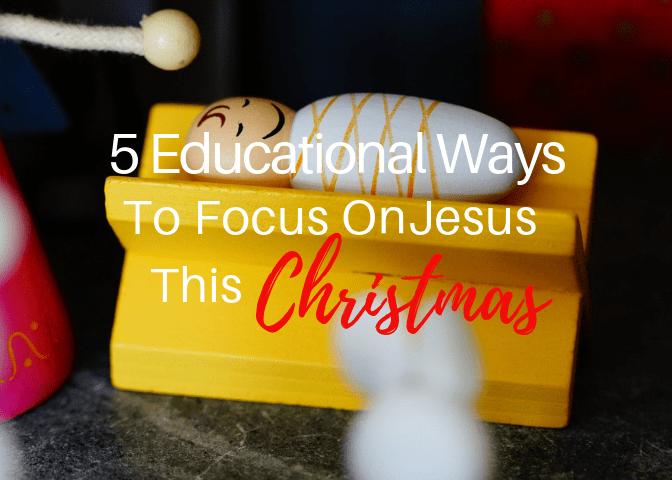 5 Educational Ways To Focus On Jesus This Christmas
