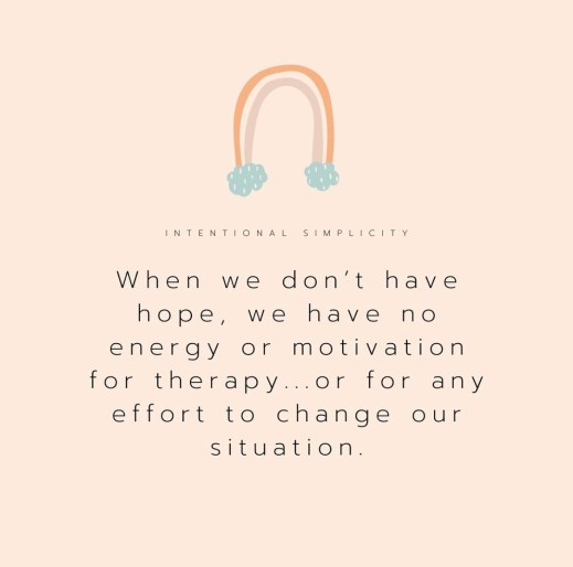 When we don't have hope, we have no energy or motivation for therapy... or for any effort to change our situation.