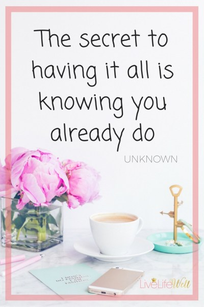The secret to having it all is knowing you already do! #LiveLifeWell