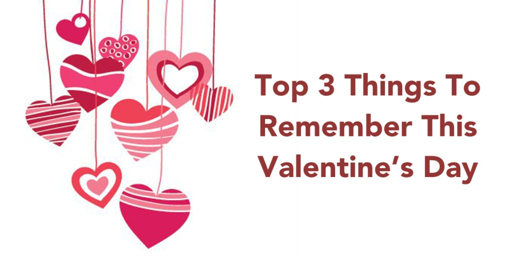 Our Top 3 Things to Remember this Valentine's day