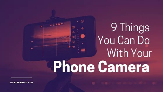 9 Things You Can Do With Your Phone Camera