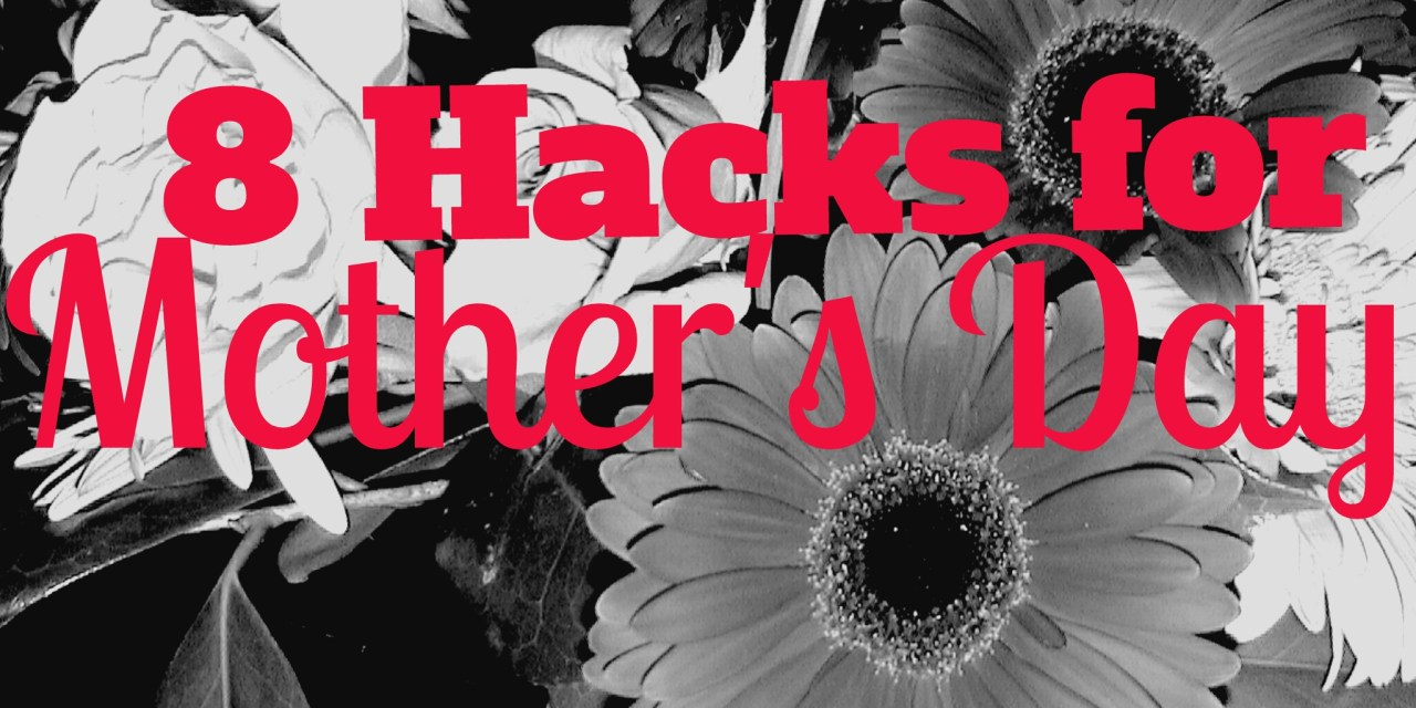 8 Hacks for Mother's Day (For When You Really Wish They Wouldn't)