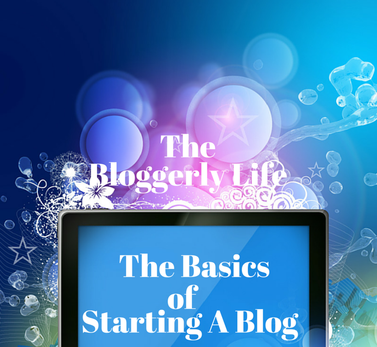 The Bloggerly Life… The Basics of Starting a Blog