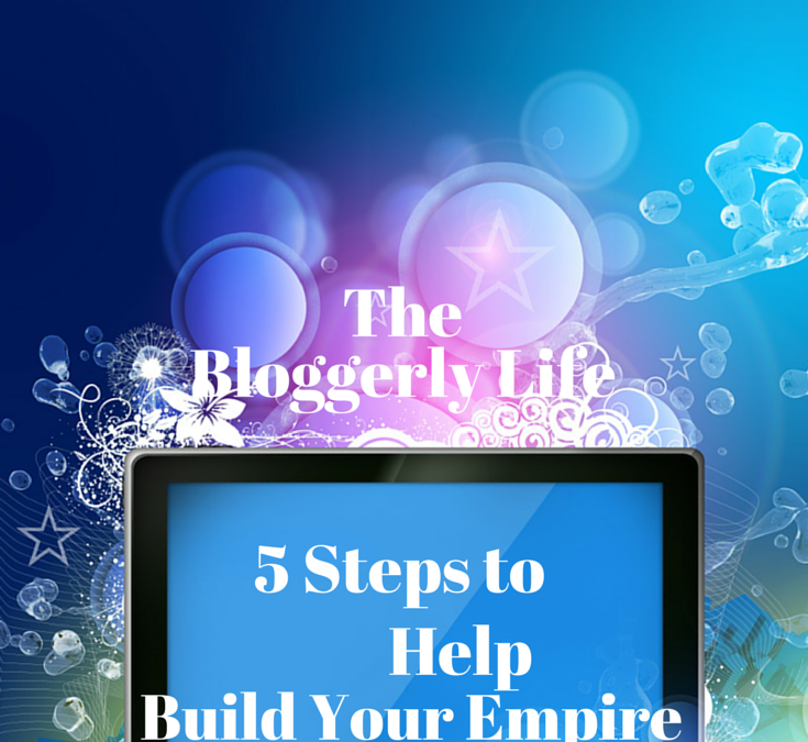 The Bloggerly Life… 5 Tips to Help Build Your Blogging Business