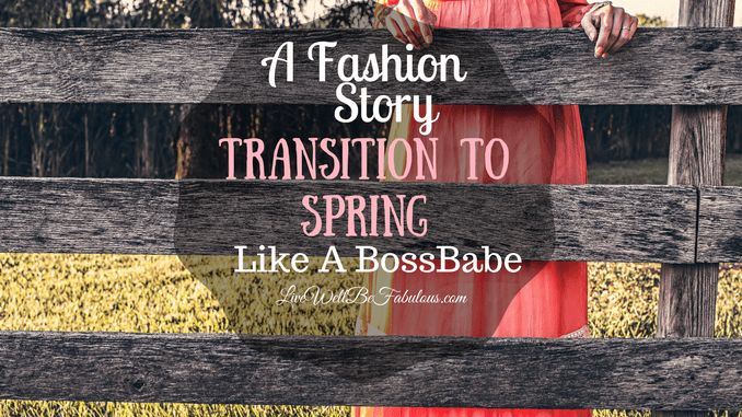 A Fashion Story Transition To Spring Outfits Like A BossBabe