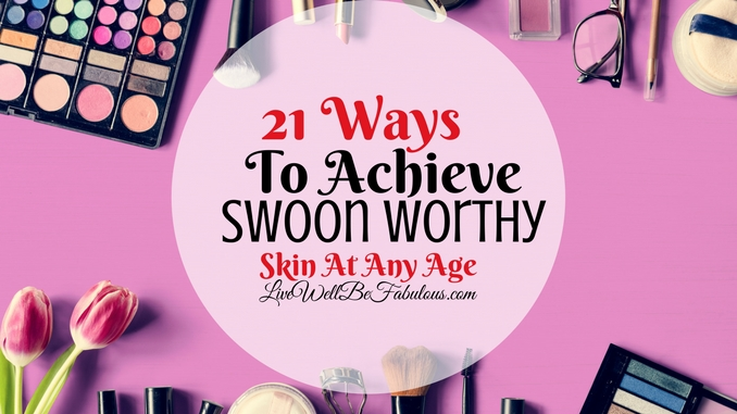 Fab Beauty Life Snaps 21 Ways to Achieve Swoon Worthy Skin