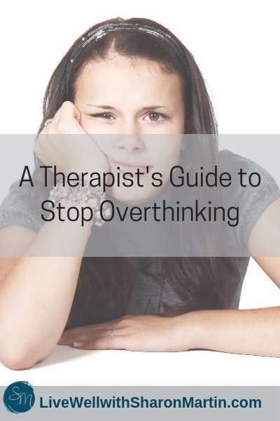 A Therapist S Guide To Stop Overthinking Live Well With Sharon Martin