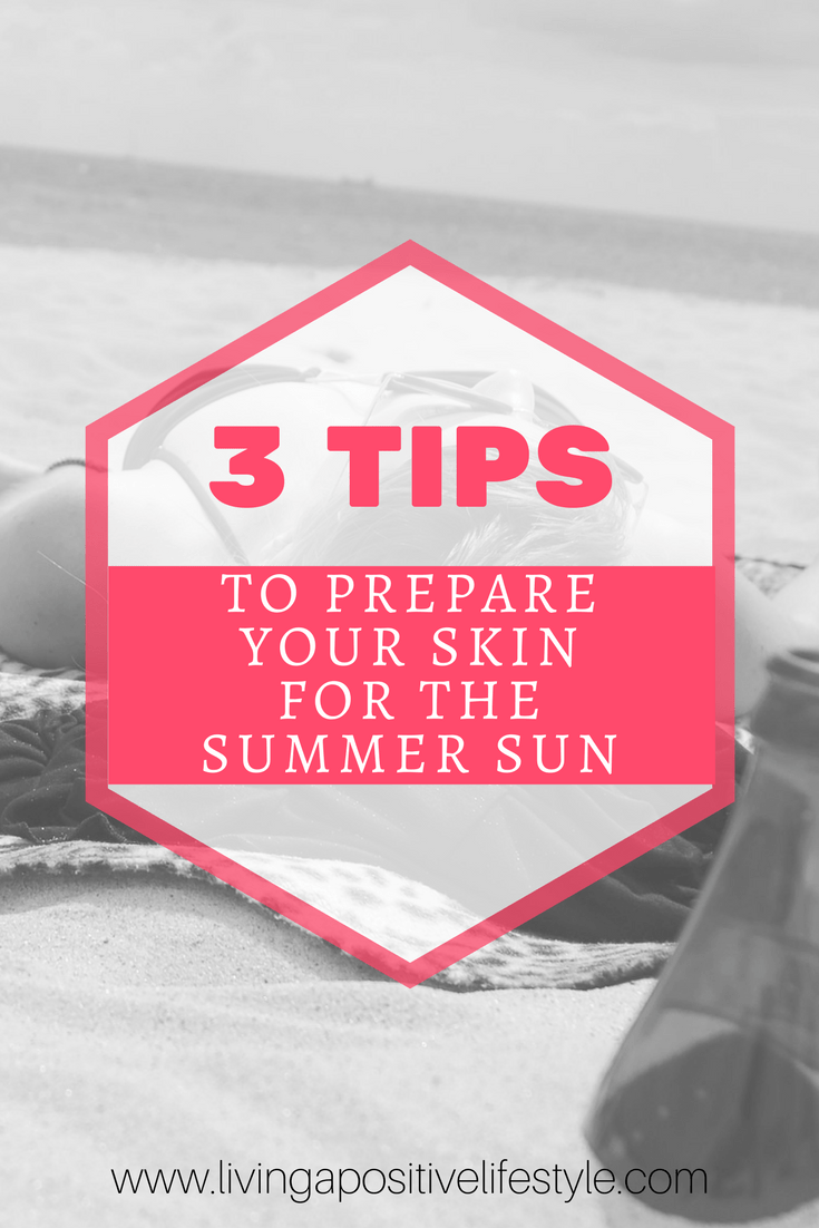 3 Tips to prepare your skin for the summer sun via livingapositivelifestyle.com