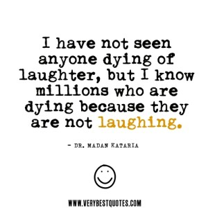 laughter-quotes-I-have-not-seen-anyone-dying-of-laughter-but-I-know-millions-who-are-dying-because-they-are-not-laughing.