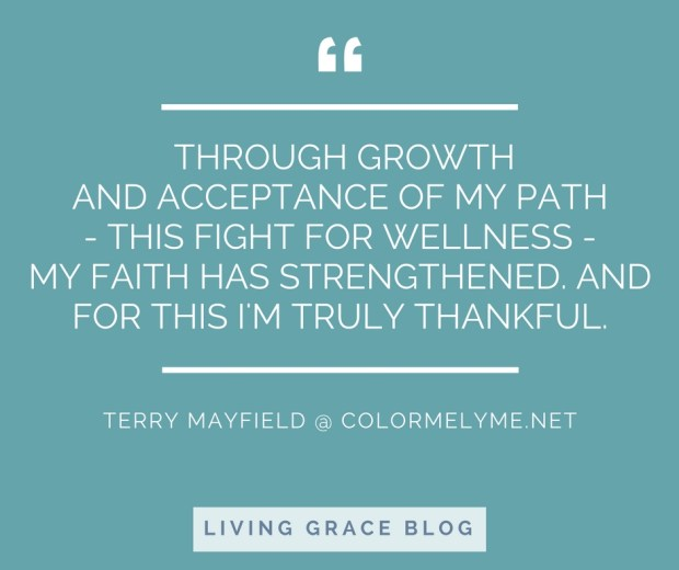 """Through growth and acceptance of my path - this fight for wellness - my faith has strengthened. And for this, I'm truly thankful."" - Terry Mayfield"