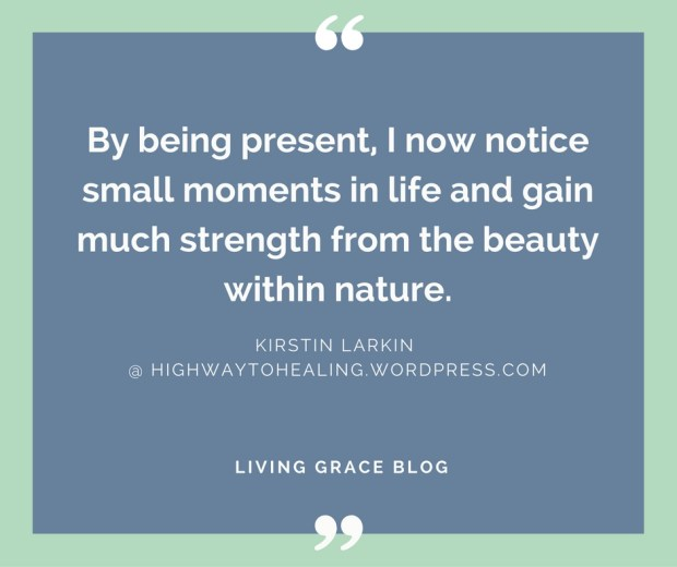 """By being present, I now notice small moments in life and gain much strength from the beauty within nature."" - Kirstin Larkin"