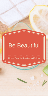 Be Beautiful, Home Beauty Routine to Follow.