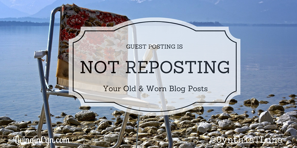 Guest Posting is not Re-Posting Your Old & Worn Blog Posts | Living in Cyn | Cynthia T. Luna