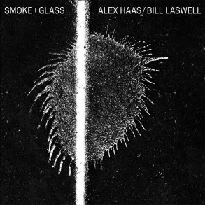 Alex Haas / Bill Laswell - 'Smoke + Glass' | Opinions | LIVING LIFE FEARLESS