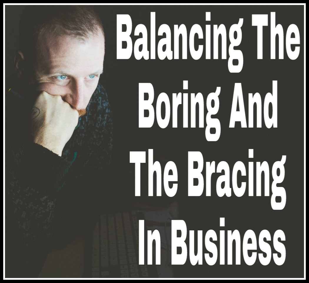 Balancing The Boring And The Bracing In Business