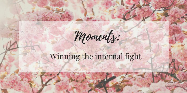 Moments: Winning the internal fight