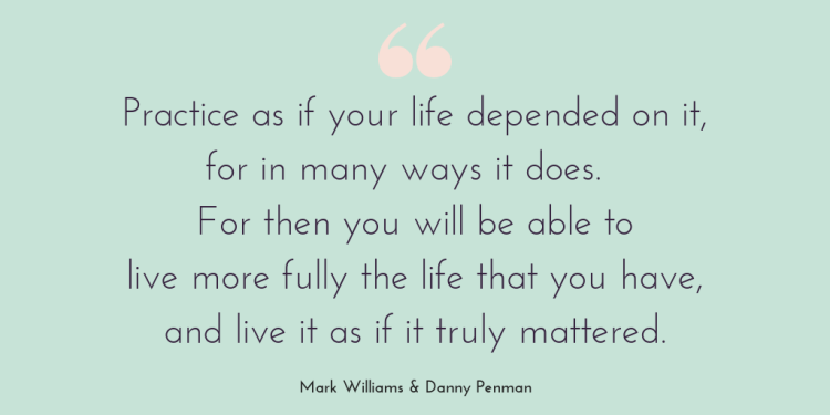 Being mindful: Is mindfulness for you. Quote graphic displaying the quote: Practice as if your life depended on it, for in many ways it does. For then you will be able to live more fully the life that you have, and live it as if it truly mattered. Mark Williams & Danny Penman