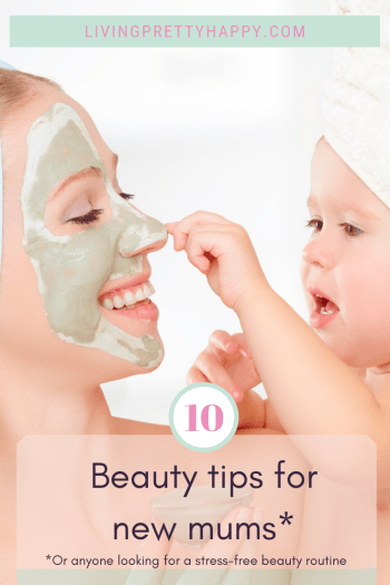 10 Beauty tips for new mums* *or anyone looking for a stress-free beauty routine. Pinterest graphic displaying post title on a background image of a young mum wearing a facemark, being applied by the baby she is holding in her arms. The mum is smiling. livingprettyhappy.com