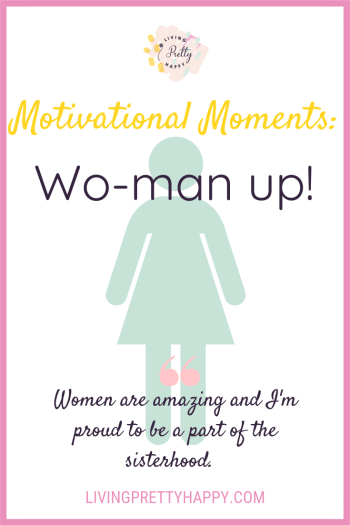 Motivatonal moments: Wo-man up. Pinterest graphic displaying post title, the outline of a female and the quote 'women are amazing and I'm proud to be a part of the sisterhood.' livingprettyhappy.com