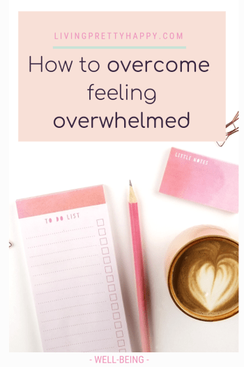 How to overcome feeling overwhelmed.  Pinterest graphic displaying post title on a background image of a pink to do list pad, little notes, pink pencil, paperclips and a pink mug containing coffee.  livingprettyhappy.com well-being