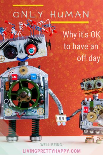 Only human: Why it's OK to have an off day. Pinterest graphic displaying post title on a background image of two toy robots- a mum and a child - holding hands. well-being. livingprettyhappy.com