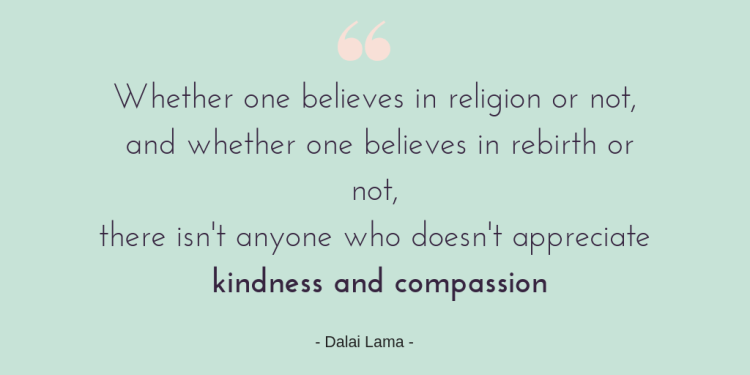 Are you Kind to yourself? The importance of kindness.  Quote graphic with the words - Whether one believes in religion or not, and whether one believes in rebirth or not, there isn't anyone who doesn't appreciate kindness and compassion.  Dalai lama