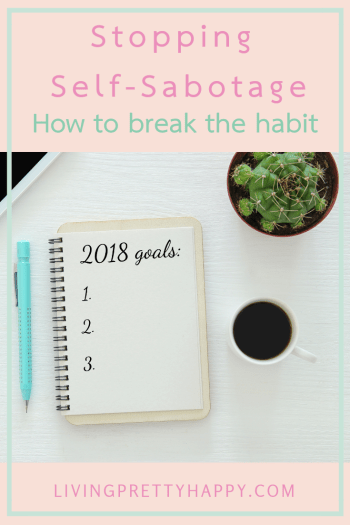 Stopping Self-sabotage: How to break the habit. Pinterest graphic displaying post title and an image of a pencil, notebook with the words 2018 goals on it, a cacti and a white mug of coffee. livingprettyhappy.com