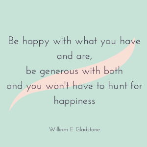 December Happy Thought on Livingprettyhappy.com quotation graphic 'Be happy with what you have and are, be generous with both and you won't have to hunt far for happiness' William E Gladstone