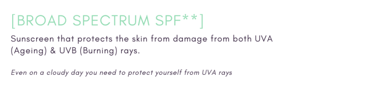 Broad Spectrum SPF - Sunscreen that protects the skin from damage from both UVA (ageing) & UVB (Burning) rays.  Even on a cloudy day you need to protect yourself from UVA rays