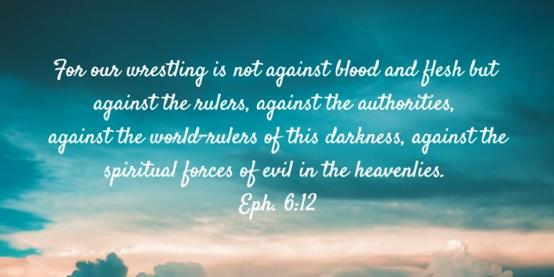 For our wrestling is not against blood and flesh but against the rulers, against the authorities, against the world-rulers of this darkness, against the spiritual forces of evil in the heavenlies. Eph. 6:12. Sharing on, We love our Enemies, Pray for those who Persecute, and Not Revile in Return