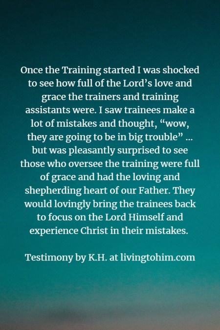 "Once the Training started I was shocked to see how full of the Lord's love and grace the trainers and training assistants were. I saw trainees make a lot of mistakes and thought, ""wow, they are going to be in big trouble"" ... but was pleasantly surprised to see those who oversee the training were full of grace and had the loving and shepherding heart of our Father. They would lovingly bring the trainees back to focus on the Lord Himself and experience Christ in their mistakes. Testimony by K.H. at livingtohim.com"