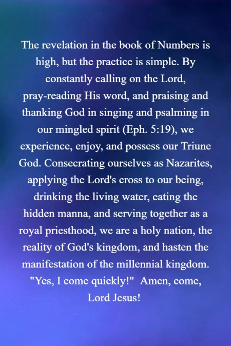 "The revelation in the book of Numbers is high, but the practice is simple. By constantly calling on the Lord, pray-reading His word, and praising and thanking God in singing and psalming in our mingled spirit (Eph. 5:19), we experience, enjoy, and possess our Triune God. Consecrating ourselves as Nazarites, applying the Lord's cross to our being, drinking the living water, eating the hidden manna, and serving together as a royal priesthood, we are a holy nation, the reality of God's kingdom, and hasten the manifestation of the millennial kingdom. ""Yes, I come quickly!""  Amen, come, Lord Jesus!"