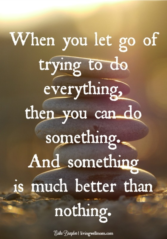 When you let go of trying to do everything, then you can do something. And something is much better than nothing.