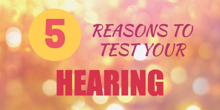 Five Reasons To Get Your Hearing Tested