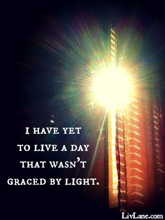 I have yet to live a day that wasn't graced by light. LivLane.com #intothelight