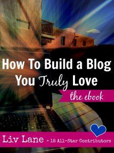 How To Build a Blog You Truly Love: The eBook via LivLane.com