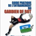 Guide pratique de l'entrainement du gardien de but. Les clés pour réussir