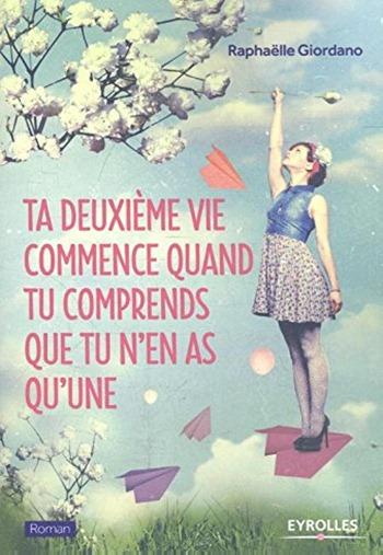 Raphaelle Giordano - Ta deuxième vie commence quand tu comprends que tu n'en as qu'une