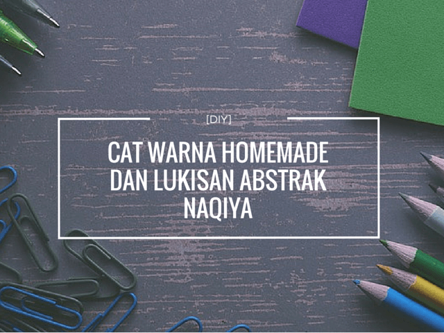 [DIY ] Cat Warna Homemade dan Lukisan Abstrak Naqiya