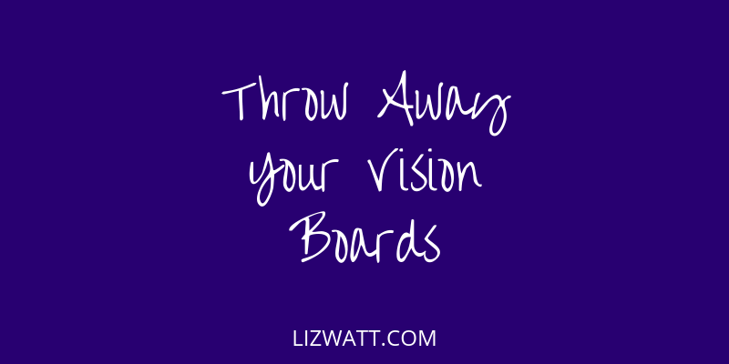 Throw Away Your Vision Boards