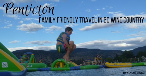 Penticton – Family Friendly Travel in BC Wine Country
