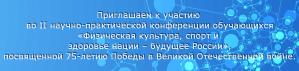 II научно-практическая конференция обучающихся «Физическая культура, спорт и здоровье нации – будущее России», посвященная 75-летию Победы в Великой Отечественной войне.