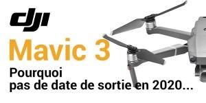 DJI Mavic 3 - Pourquoi pas de date de sortie en 2020