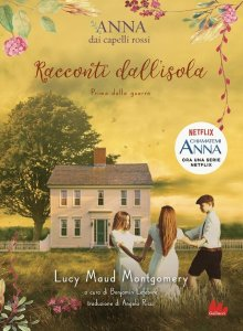 Cover art depicting a boy and two girls holding hands and standing in a lush field while dressed in period clothing, in a bucolic setting that consists of a pink house, a white picket fence, and a large tree in the background. Textual elements (in Italian) are as follows: Anna dai capelli rossi / Racconti dall'isola / Prima della guerra / Lucy Maud Montgomery / traduzione di Angela Ricci / Anna chiamatemi, ora una serie Netflix / Gallucci.