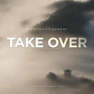 Take Over by Theophilus Sunday, GospeMusicTune.com, Take Over, Theophilus Sunday, Gospel Music Tune, Pam JsGuru