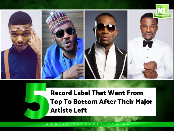 5 Record Label That Went From Top To Bottom After Their Major Artiste Left