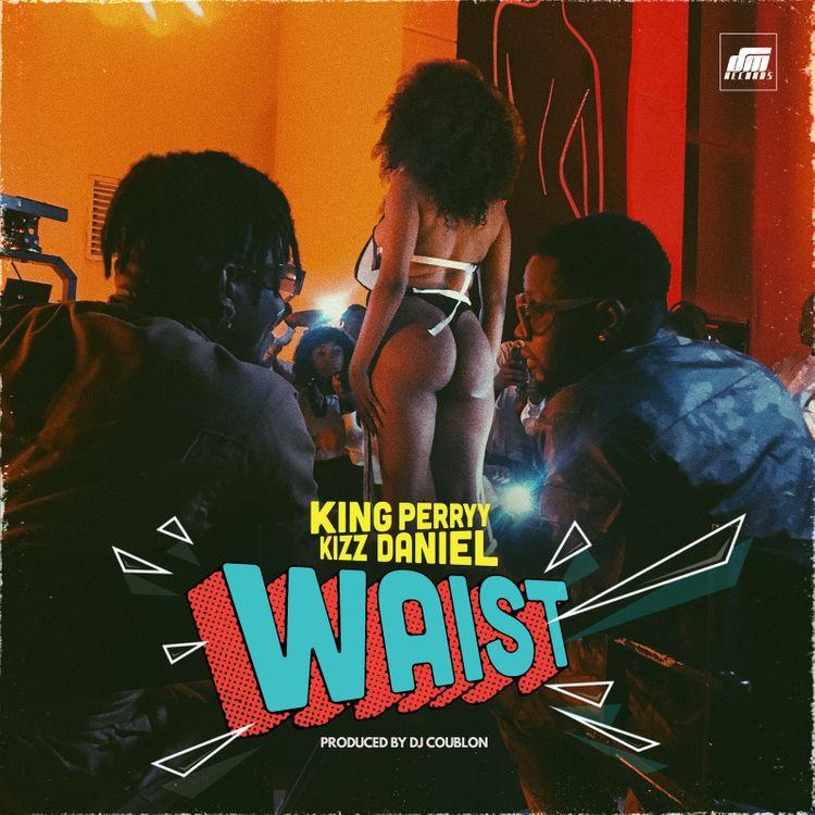 King Perryy ft. Kizz Daniel – Waist