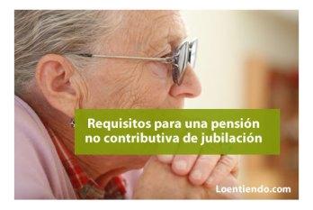 Requisitos para pedir una pensión no contributiva de jubilación
