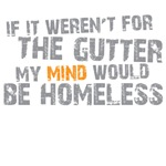 if my mind weren't in the gutter it would be homeless