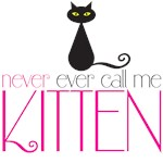 never ever call me kitten